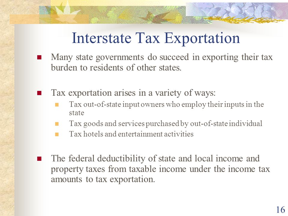 16 Interstate Tax Exportation Many state governments do succeed in exporting their tax burden to residents of other states. Tax exportation arises in