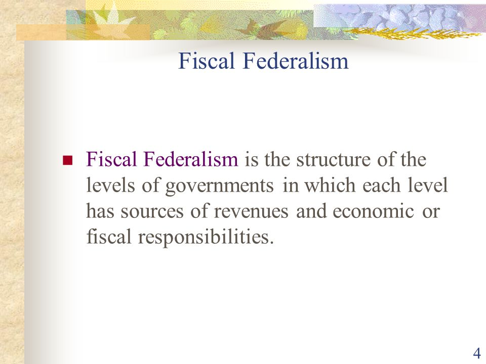 4 Fiscal Federalism Fiscal Federalism is the structure of the levels of governments in which each level has sources of revenues and economic or fiscal