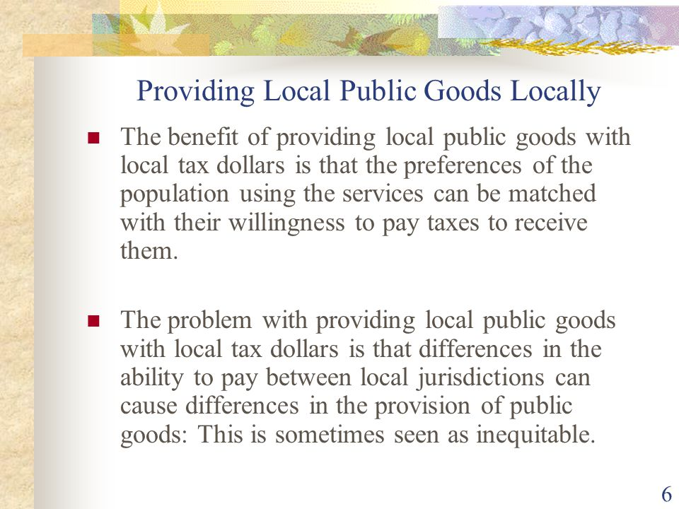 6 Providing Local Public Goods Locally The benefit of providing local public goods with local tax dollars is that the preferences of the population us
