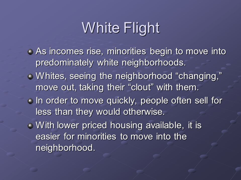 """White Flight As incomes rise, minorities begin to move into predominately white neighborhoods. Whites, seeing the neighborhood """"changing,"""" move out, t"""