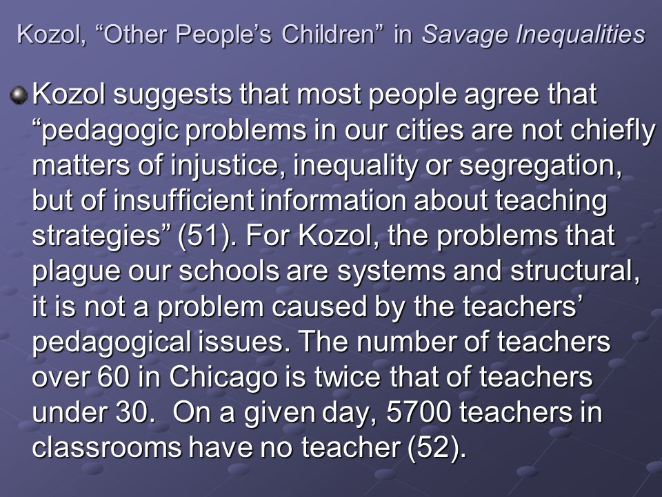 Kozol, Other People's Children in Savage Inequalities Kozol suggests that most people agree that pedagogic problems in our cities are not chiefly matters of injustice, inequality or segregation, but of insufficient information about teaching strategies (51).