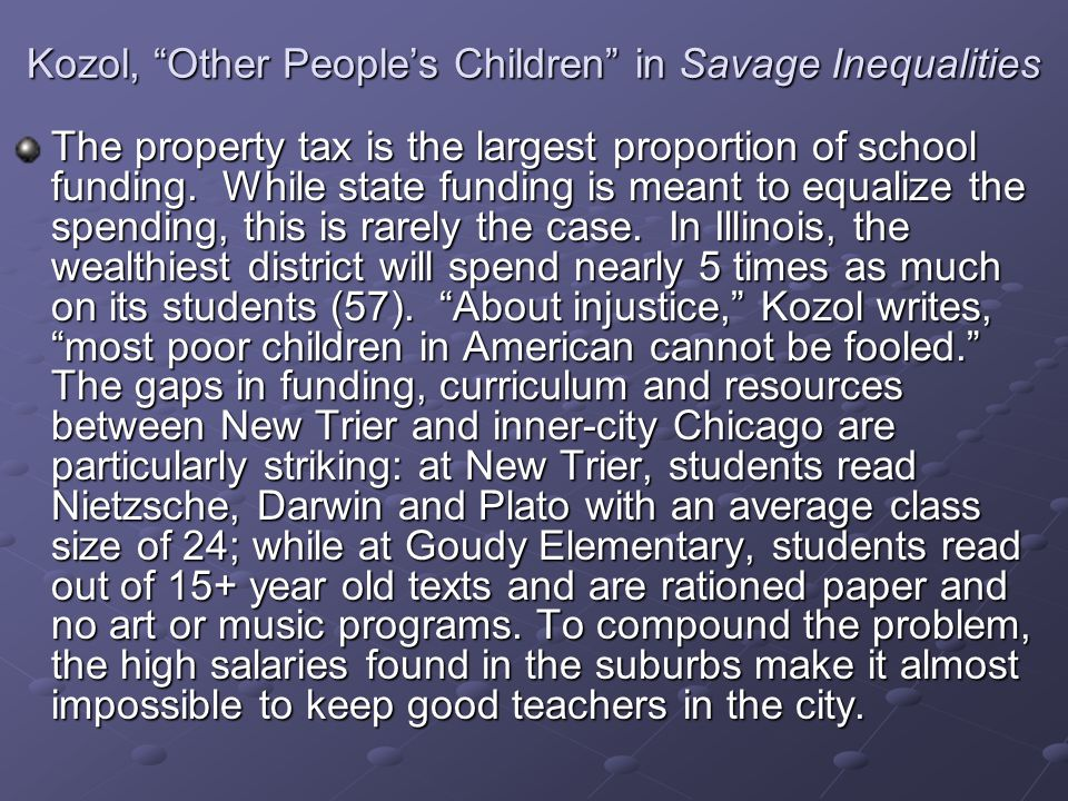 """Kozol, """"Other People's Children"""" in Savage Inequalities The property tax is the largest proportion of school funding. While state funding is meant to"""