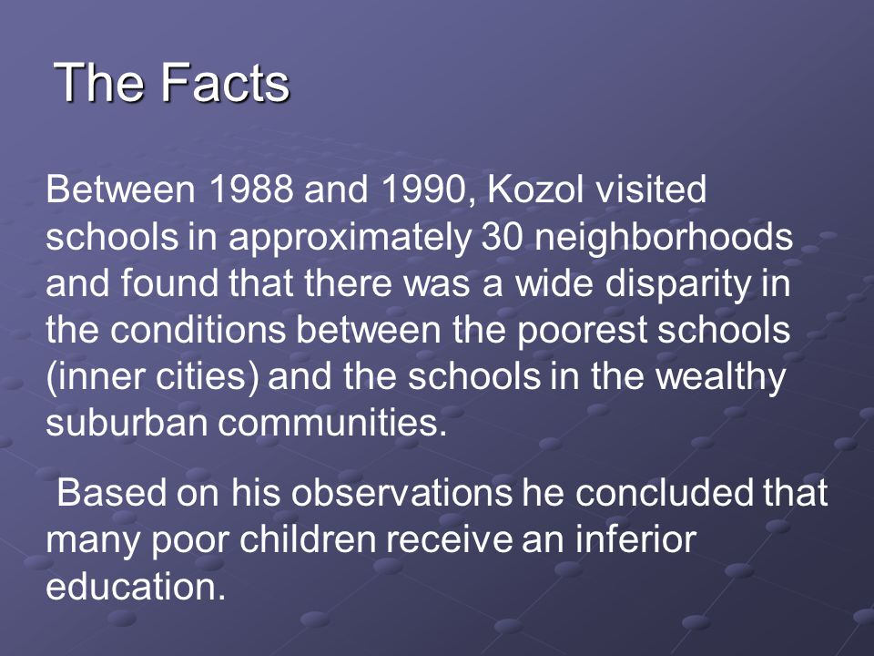 Between 1988 and 1990, Kozol visited schools in approximately 30 neighborhoods and found that there was a wide disparity in the conditions between the