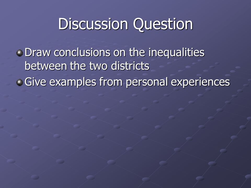 Discussion Question Draw conclusions on the inequalities between the two districts Give examples from personal experiences