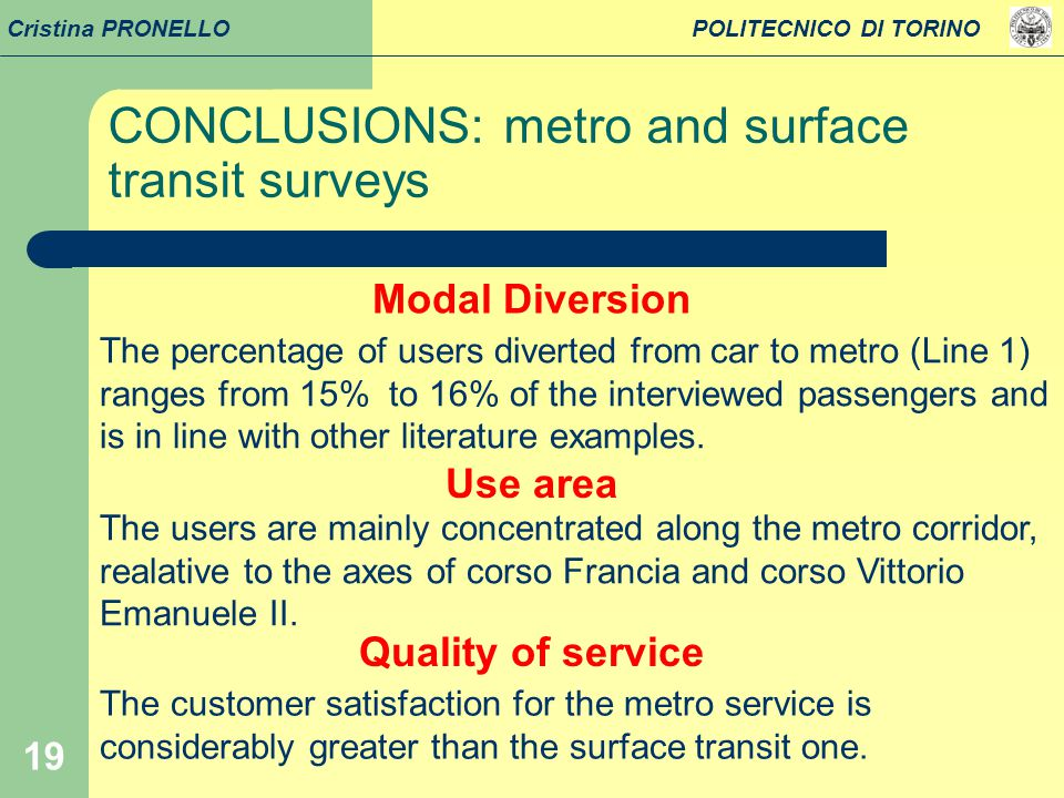19 Cristina PRONELLO POLITECNICO DI TORINO Modal Diversion The percentage of users diverted from car to metro (Line 1) ranges from 15% to 16% of the interviewed passengers and is in line with other literature examples.