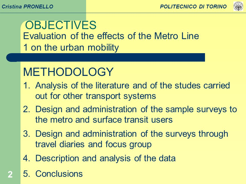 2 OBJECTIVES Cristina PRONELLO POLITECNICO DI TORINO Evaluation of the effects of the Metro Line 1 on the urban mobility METHODOLOGY 1.Analysis of the literature and of the studes carried out for other transport systems 2.Design and administration of the sample surveys to the metro and surface transit users 4.Description and analysis of the data 5.Conclusions 3.Design and administration of the surveys through travel diaries and focus group
