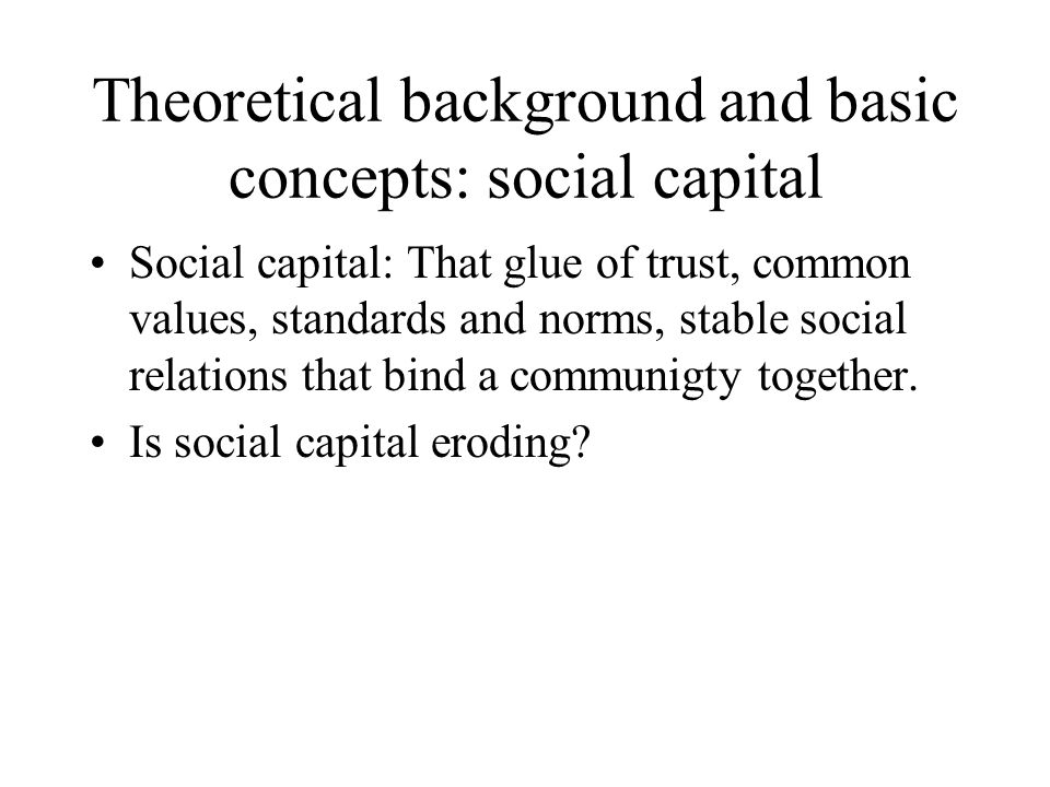Theoretical background and basic concepts: social capital Social capital: That glue of trust, common values, standards and norms, stable social relati
