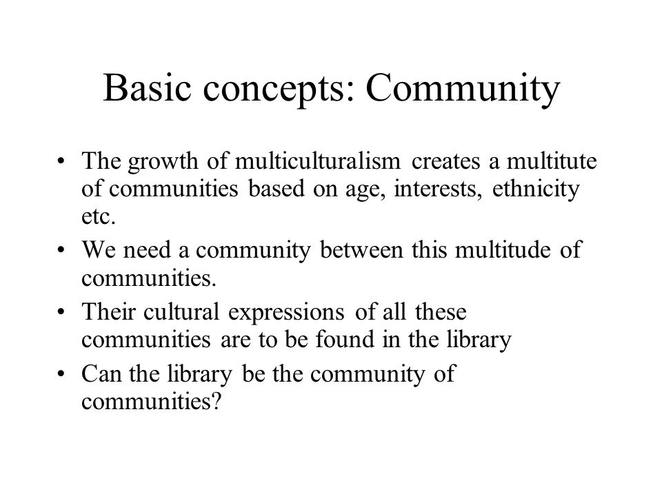 Basic concepts: Community The growth of multiculturalism creates a multitute of communities based on age, interests, ethnicity etc. We need a communit