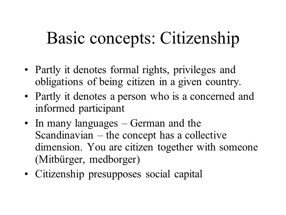 Basic concepts: Citizenship Partly it denotes formal rights, privileges and obligations of being citizen in a given country. Partly it denotes a perso