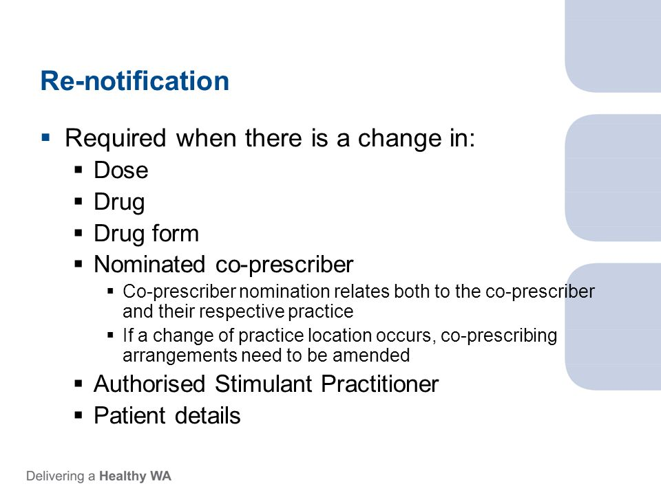 Re-notification  Required when there is a change in:  Dose  Drug  Drug form  Nominated co-prescriber  Co-prescriber nomination relates both to the co-prescriber and their respective practice  If a change of practice location occurs, co-prescribing arrangements need to be amended  Authorised Stimulant Practitioner  Patient details