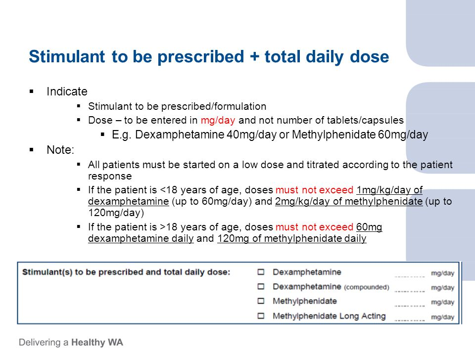 Stimulant to be prescribed + total daily dose  Indicate  Stimulant to be prescribed/formulation  Dose – to be entered in mg/day and not number of tablets/capsules  E.g.