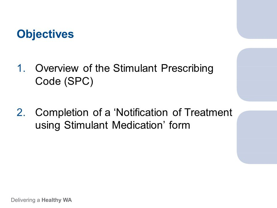 Objectives 1.Overview of the Stimulant Prescribing Code (SPC) 2.Completion of a 'Notification of Treatment using Stimulant Medication' form