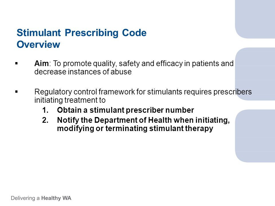 Stimulant Prescribing Code Overview  Aim: To promote quality, safety and efficacy in patients and decrease instances of abuse  Regulatory control framework for stimulants requires prescribers initiating treatment to 1.Obtain a stimulant prescriber number 2.Notify the Department of Health when initiating, modifying or terminating stimulant therapy
