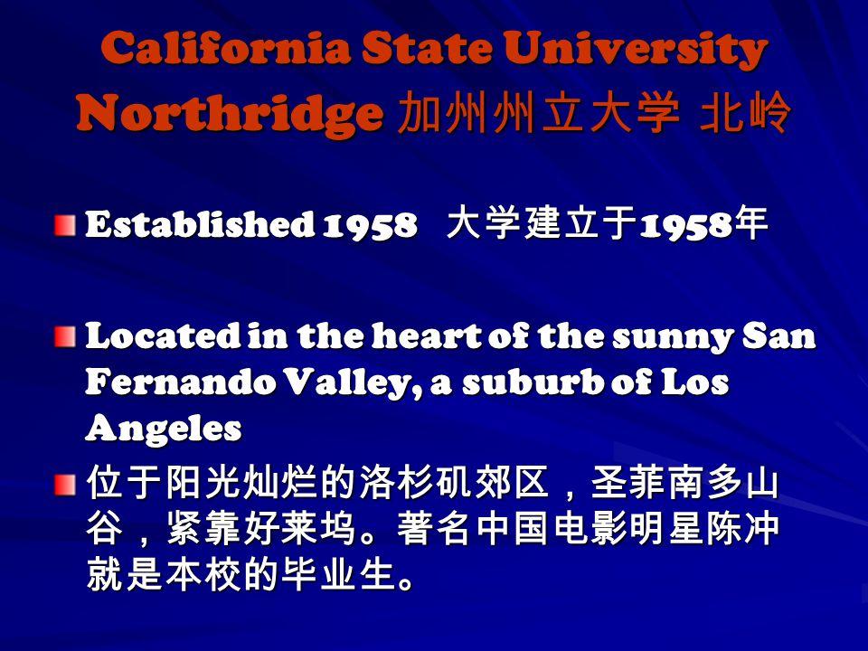 Established 1958 大学建立于 1958 年 Located in the heart of the sunny San Fernando Valley, a suburb of Los Angeles 位于阳光灿烂的洛杉矶郊区,圣菲南多山 谷,紧靠好莱坞。著名中国电影明星陈冲 就是本校的毕业生。 California State University Northridge 加州州立大学 北岭
