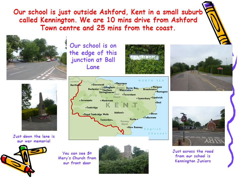 Our school is just outside Ashford, Kent in a small suburb called Kennington.