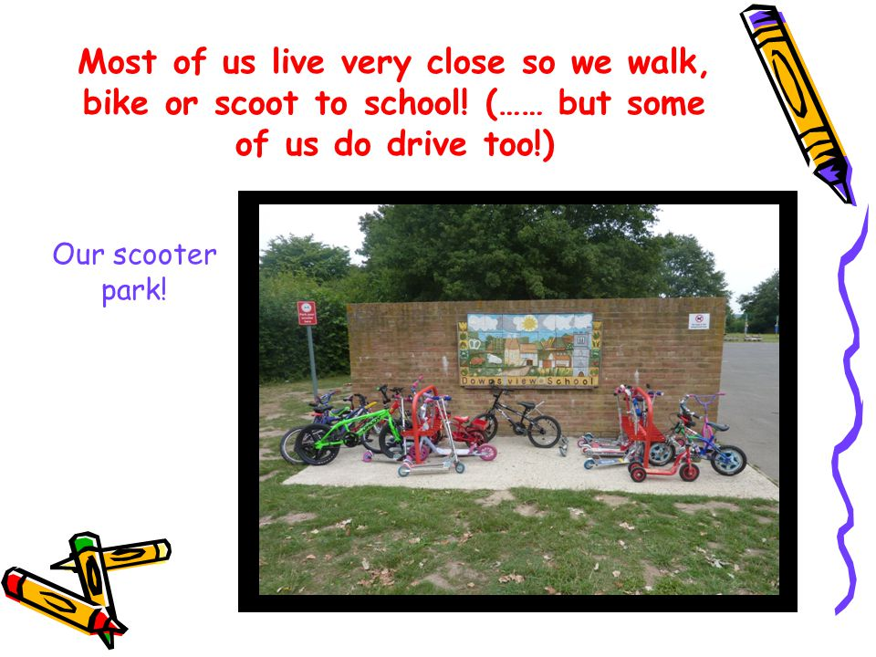 Most of us live very close so we walk, bike or scoot to school.