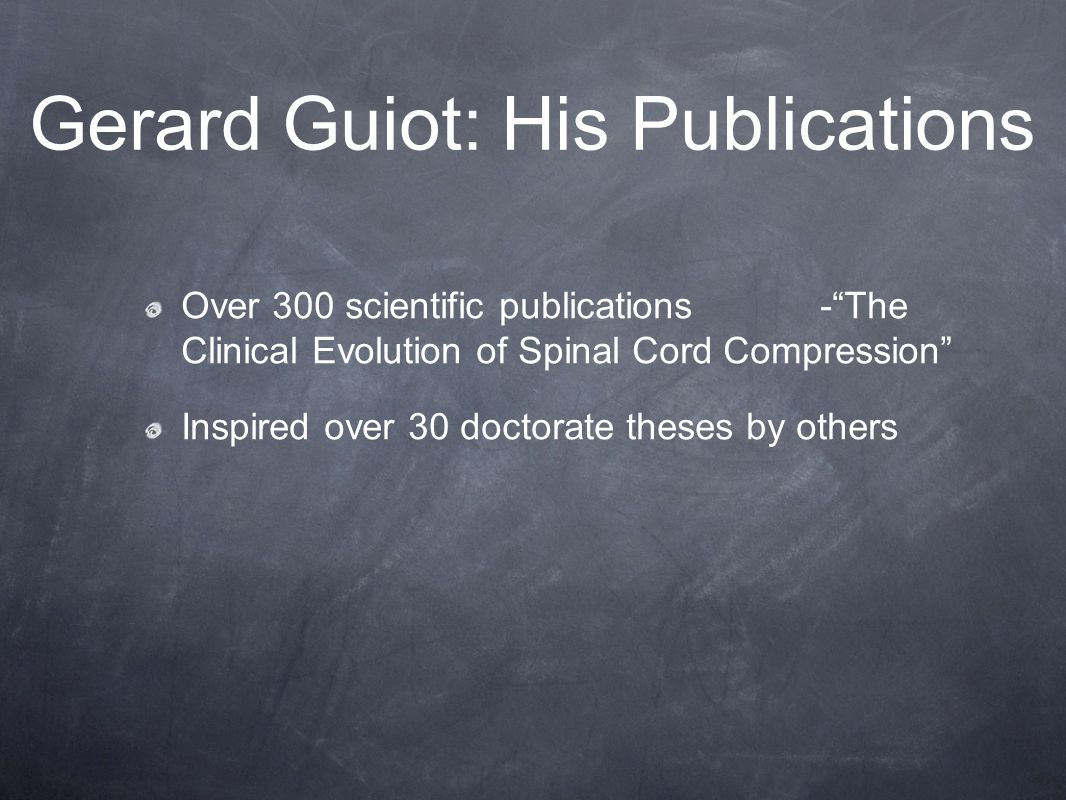 Gerard Guiot: His Publications Over 300 scientific publications - The Clinical Evolution of Spinal Cord Compression Inspired over 30 doctorate theses by others