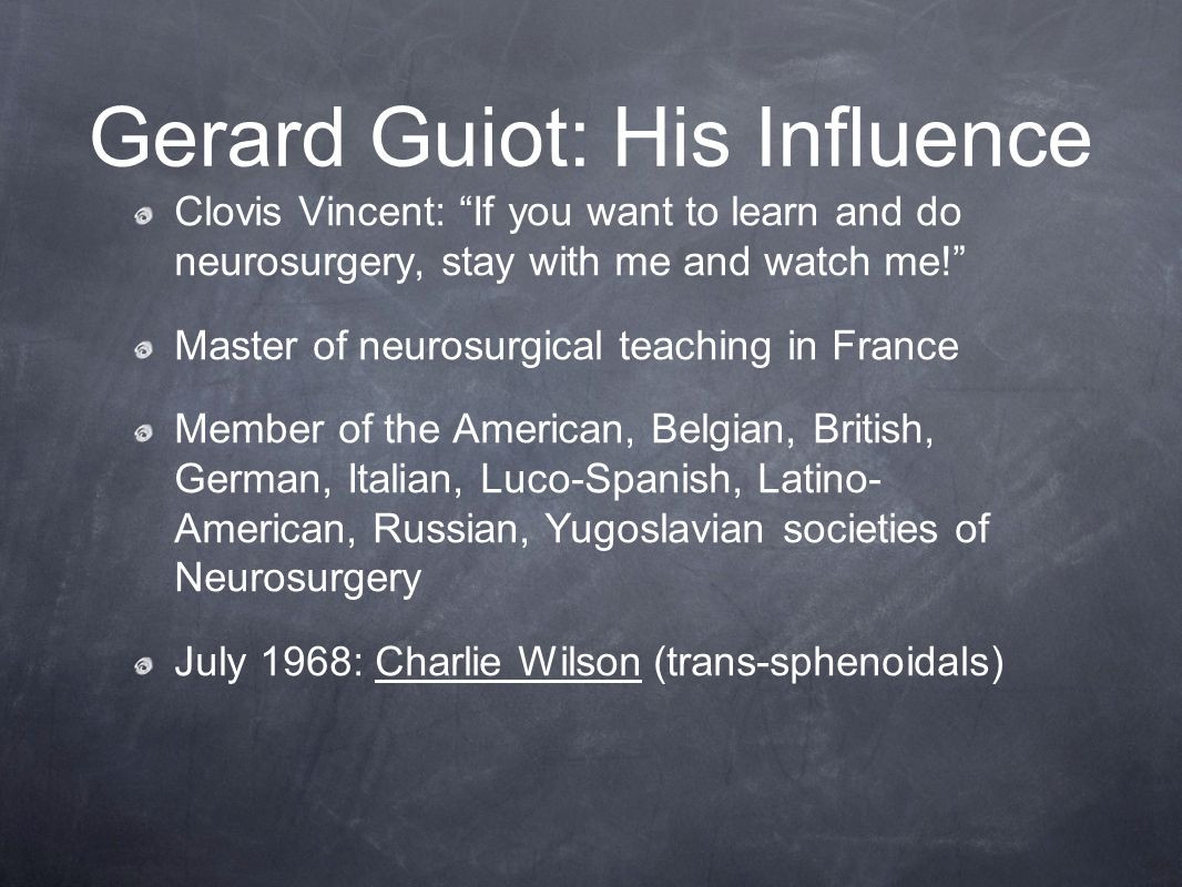 Gerard Guiot: His Influence Clovis Vincent: If you want to learn and do neurosurgery, stay with me and watch me! Master of neurosurgical teaching in France Member of the American, Belgian, British, German, Italian, Luco-Spanish, Latino- American, Russian, Yugoslavian societies of Neurosurgery July 1968: Charlie Wilson (trans-sphenoidals)