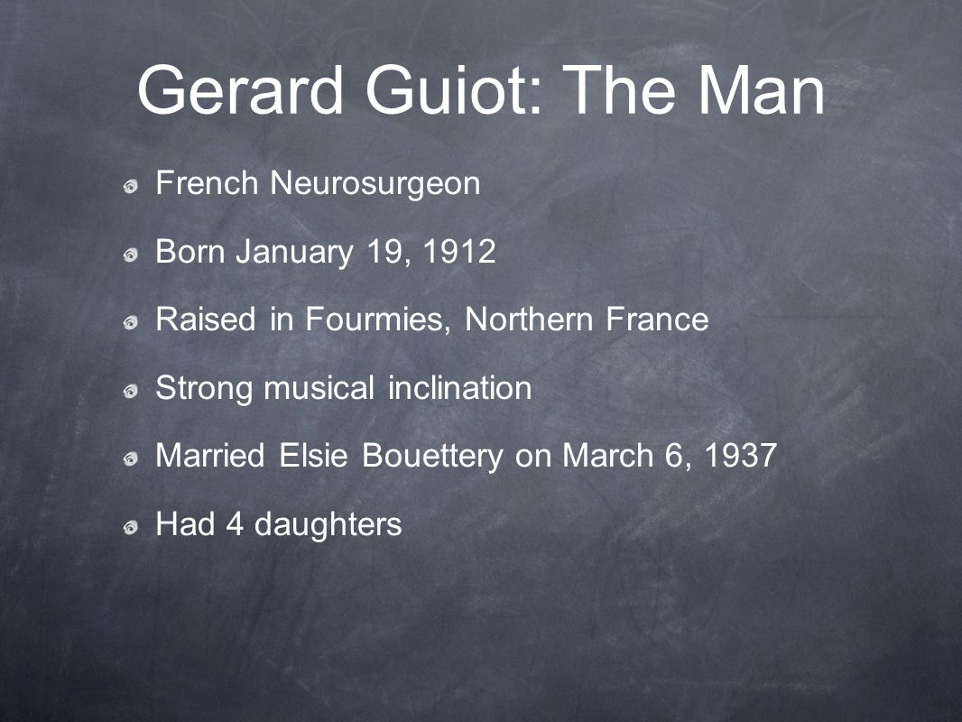 Gerard Guiot: The Man French Neurosurgeon Born January 19, 1912 Raised in Fourmies, Northern France Strong musical inclination Married Elsie Bouettery on March 6, 1937 Had 4 daughters