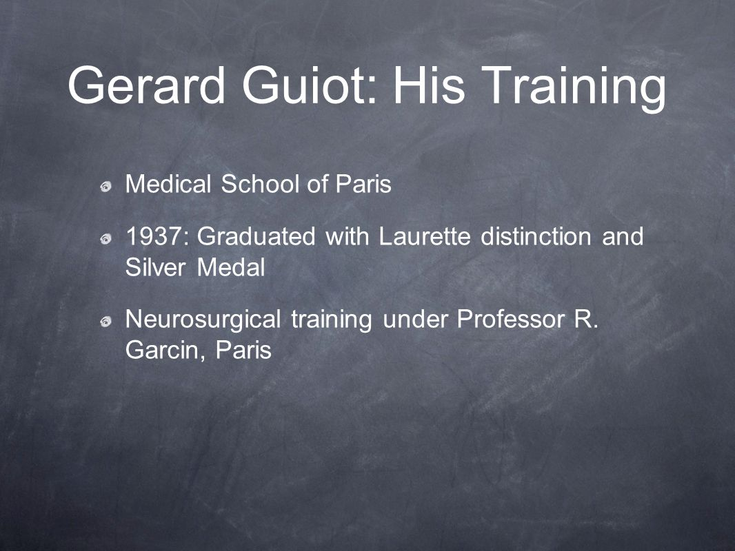 Gerard Guiot: His Training Medical School of Paris 1937: Graduated with Laurette distinction and Silver Medal Neurosurgical training under Professor R.