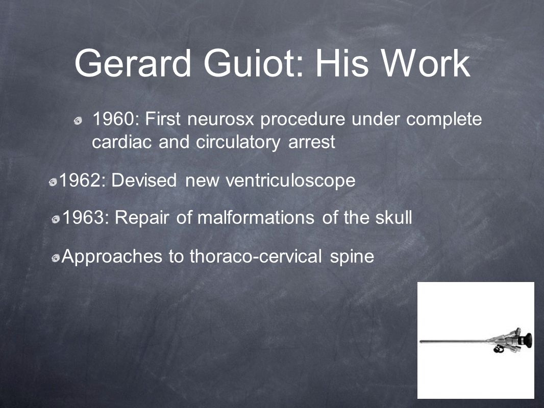Gerard Guiot: His Work 1960: First neurosx procedure under complete cardiac and circulatory arrest 1963: Repair of malformations of the skull Approaches to thoraco-cervical spine 1962: Devised new ventriculoscope
