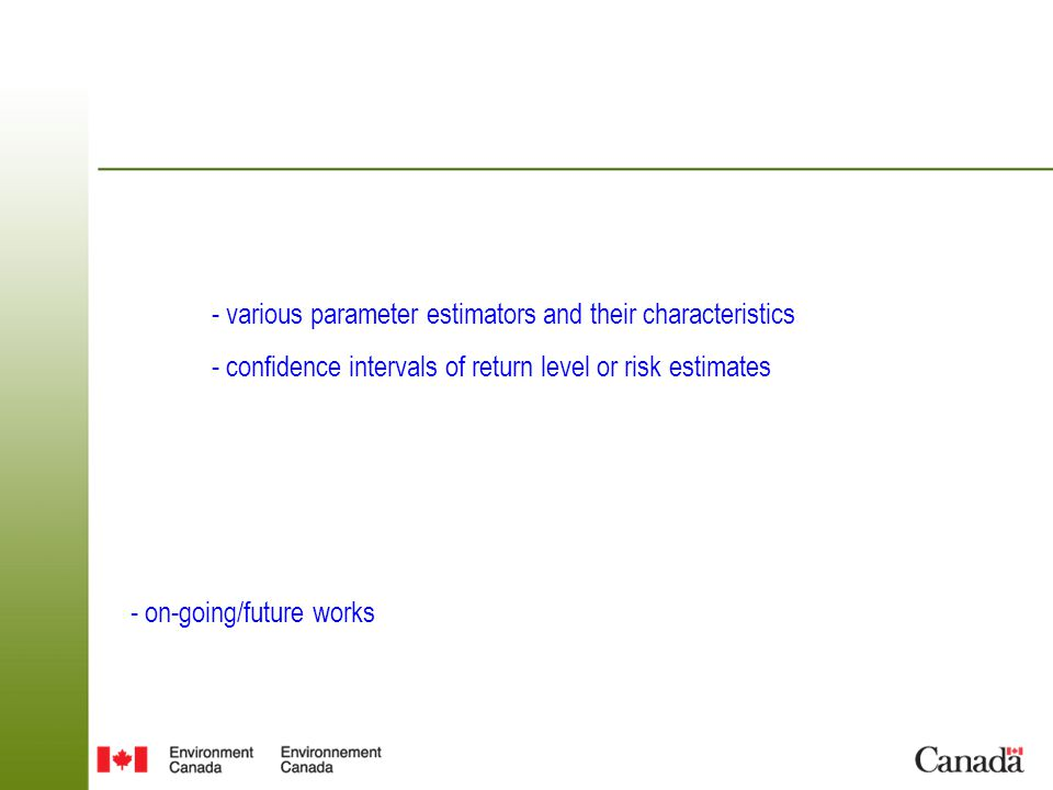 Outline - The related Extreme Value (EV) models briefly review - EV models with covariates - approaches for assessing trends in extremes & approaches for projecting changes in extremes, with examples - various parameter estimators and their characteristics - confidence intervals of return level or risk estimates - on-going/future works