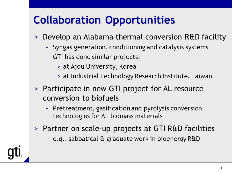 16 Collaboration Opportunities >Develop an Alabama thermal conversion R&D facility –Syngas generation, conditioning and catalysis systems –GTI has done similar projects: >at Ajou University, Korea >at Industrial Technology Research Institute, Taiwan >Participate in new GTI project for AL resource conversion to biofuels –Pretreatment, gasification and pyrolysis conversion technologies for AL biomass materials >Partner on scale-up projects at GTI R&D facilities –e.g., sabbatical & graduate work in bioenergy R&D