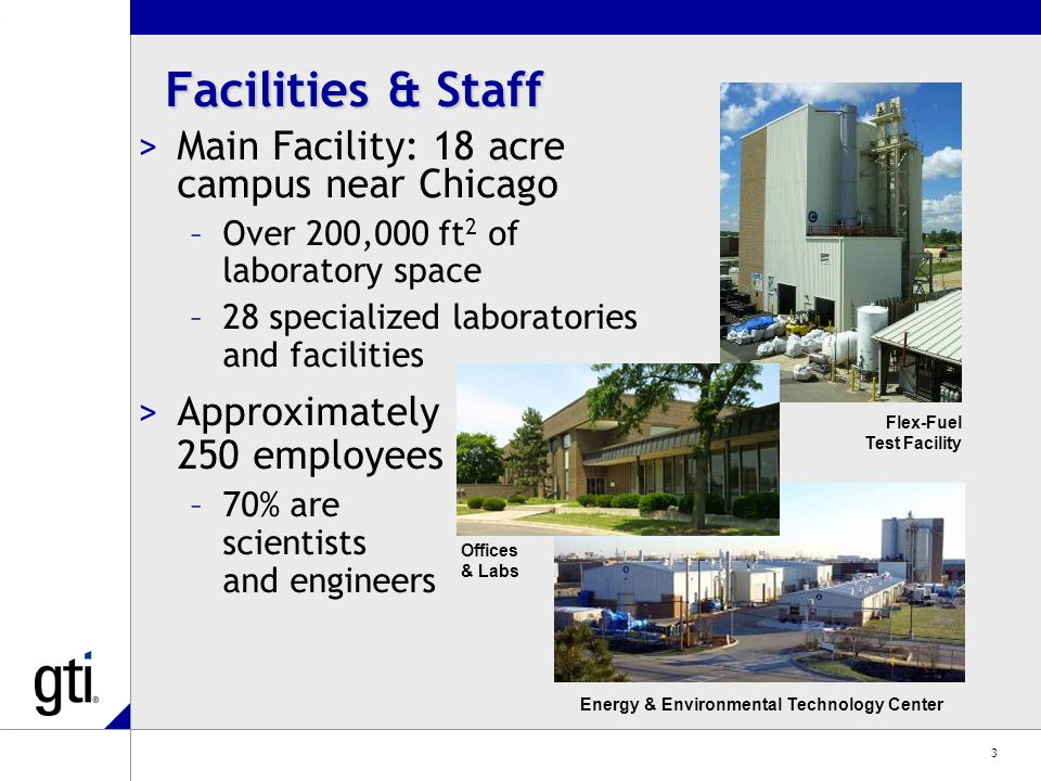 3 Facilities & Staff >Main Facility: 18 acre campus near Chicago –Over 200,000 ft 2 of laboratory space –28 specialized laboratories and facilities >Approximately 250 employees –70% are scientists and engineers Energy & Environmental Technology Center Flex-Fuel Test Facility Offices & Labs