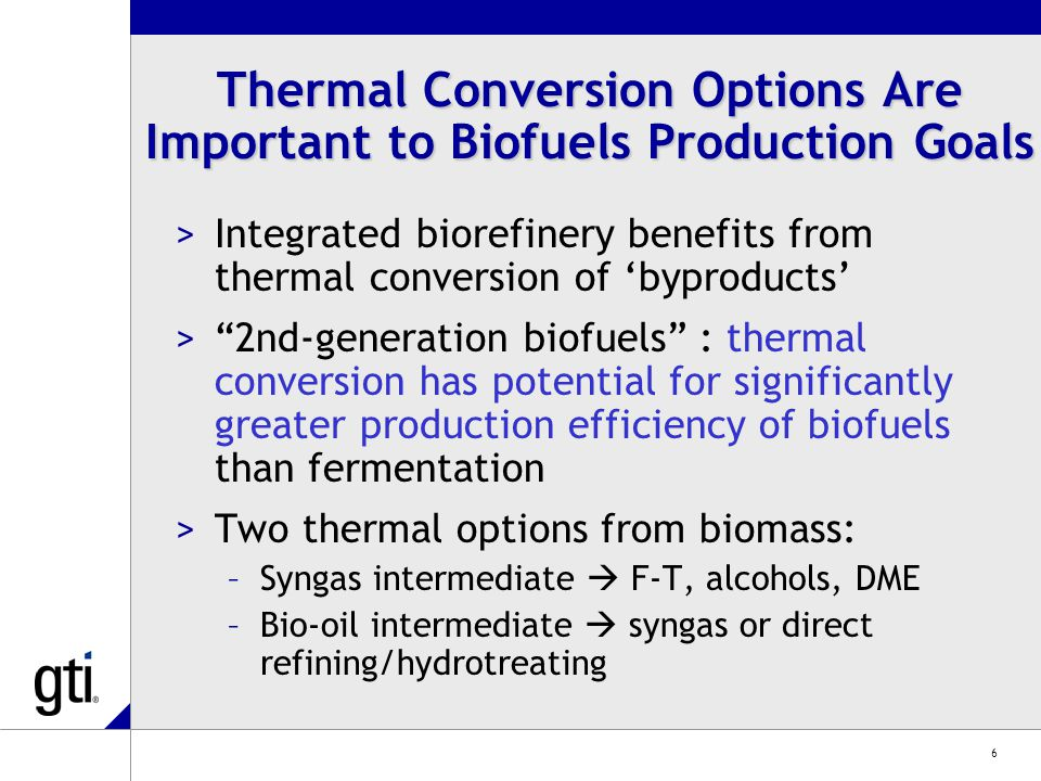 6 Thermal Conversion Options Are Important to Biofuels Production Goals >Integrated biorefinery benefits from thermal conversion of 'byproducts' > 2nd-generation biofuels : thermal conversion has potential for significantly greater production efficiency of biofuels than fermentation >Two thermal options from biomass: –Syngas intermediate  F-T, alcohols, DME –Bio-oil intermediate  syngas or direct refining/hydrotreating