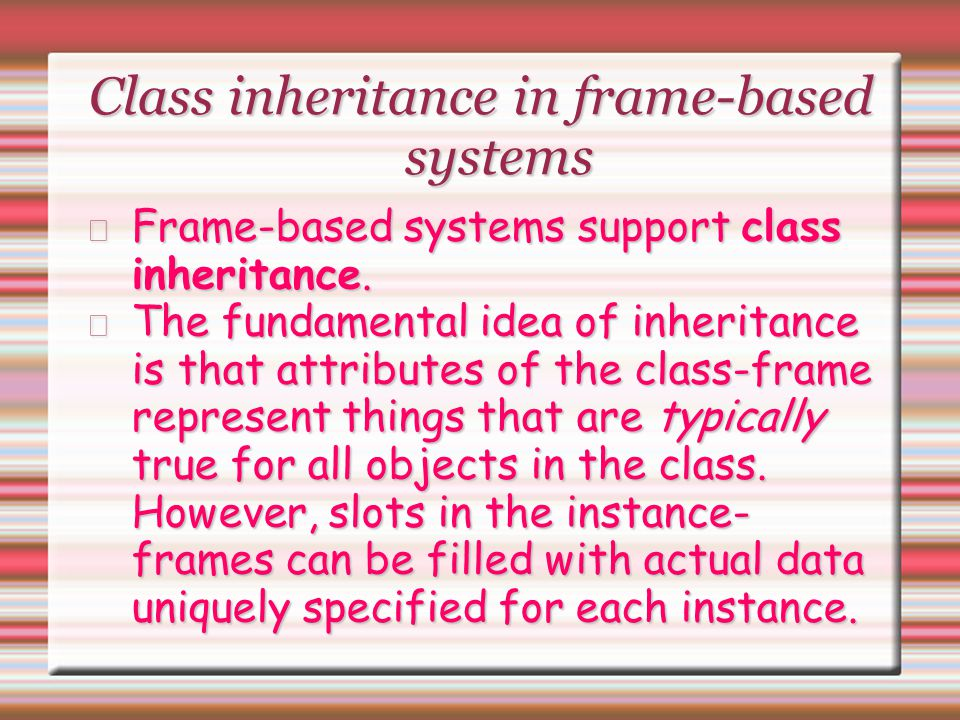 Class inheritance in frame-based systems Frame-based systems support class inheritance. The fundamental idea of inheritance is that attributes of the