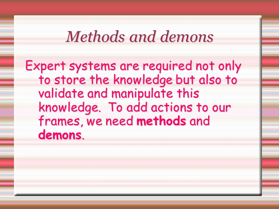 Methods and demons Expert systems are required not only to store the knowledge but also to validate and manipulate this knowledge. To add actions to o