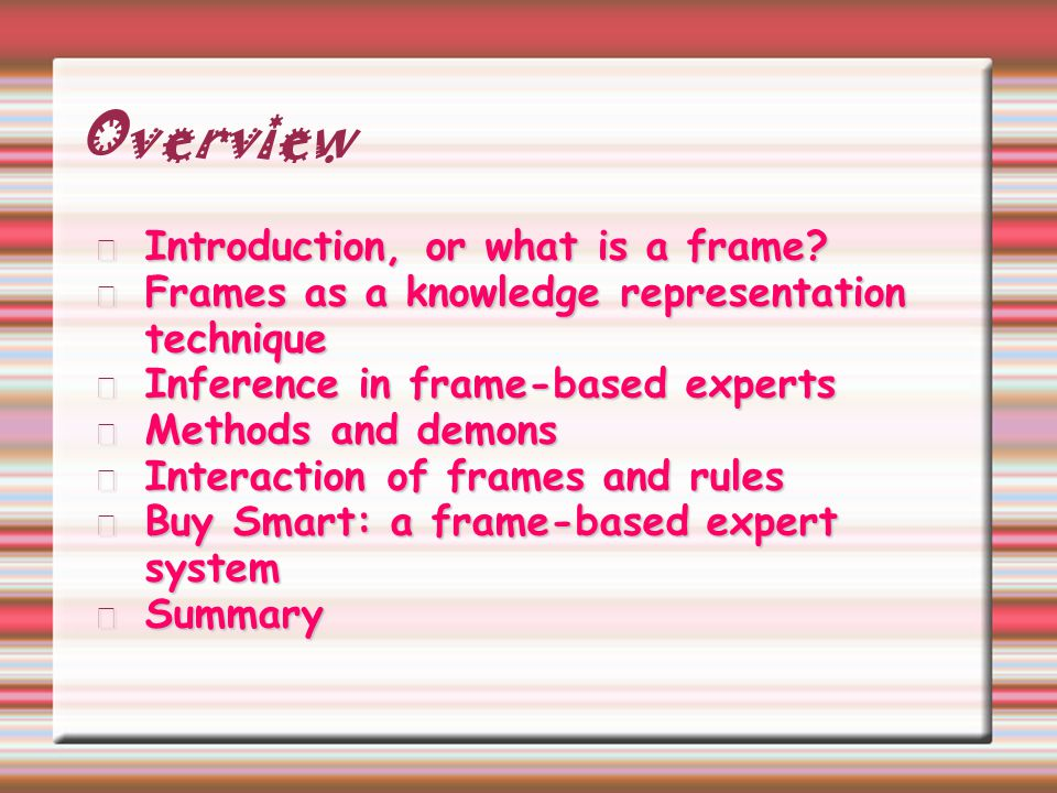 Overview Introduction, or what is a frame? Frames as a knowledge representation technique Inference in frame-based experts Methods and demons Interact