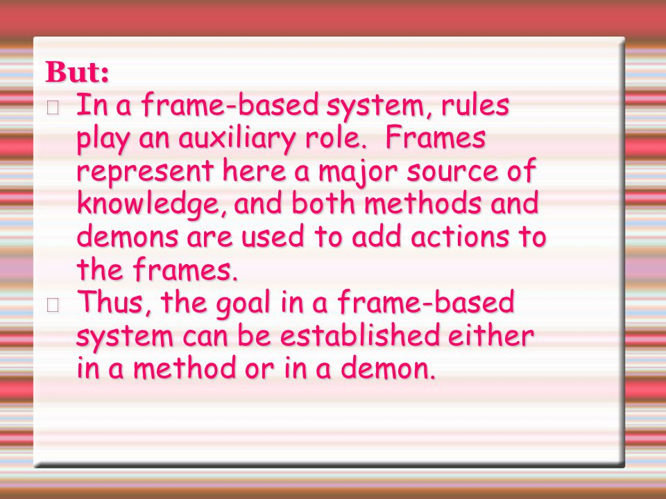 But: In a frame-based system, rules play an auxiliary role. Frames represent here a major source of knowledge, and both methods and demons are used to