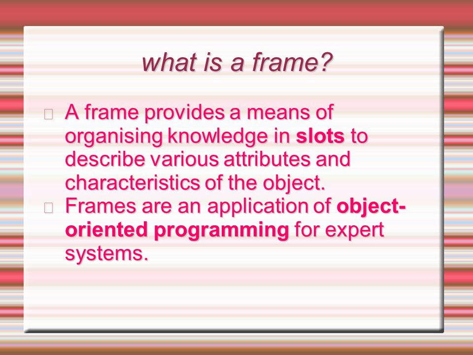 what is a frame? A frame provides a means of organising knowledge in slots to describe various attributes and characteristics of the object. Frames ar