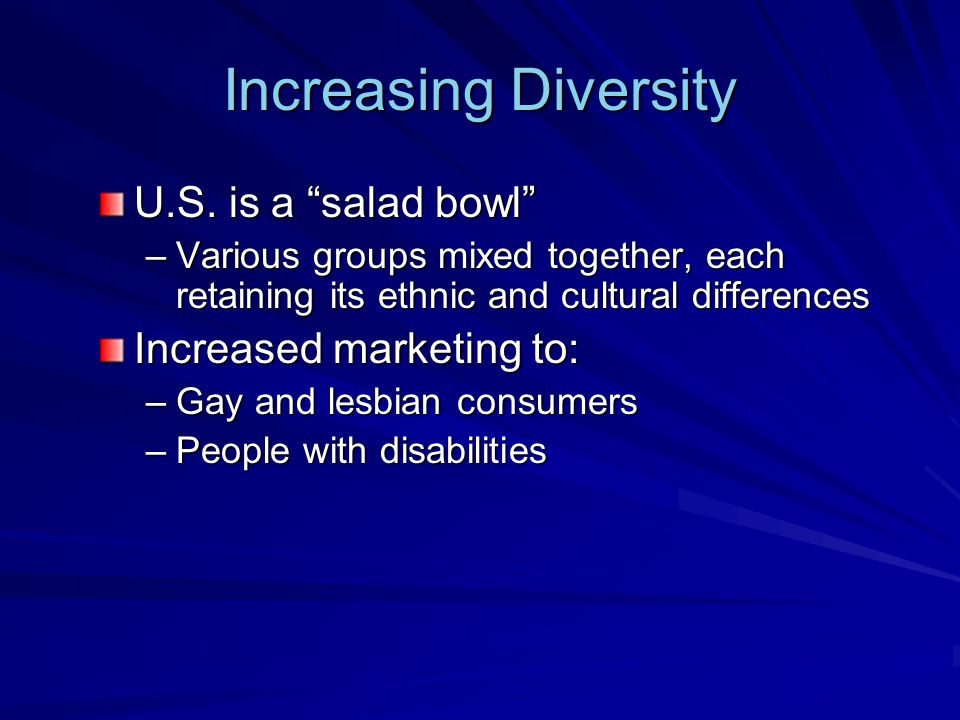 """Increasing Diversity U.S. is a """"salad bowl"""" –Various groups mixed together, each retaining its ethnic and cultural differences Increased marketing to:"""