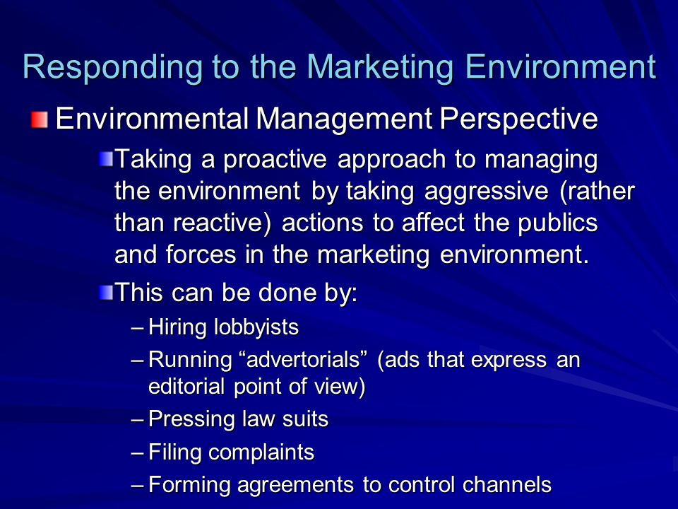 Responding to the Marketing Environment Environmental Management Perspective Taking a proactive approach to managing the environment by taking aggress