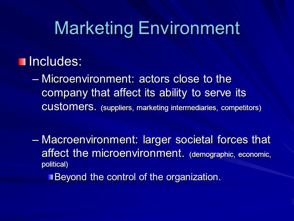 Marketing Environment Includes: –Microenvironment: actors close to the company that affect its ability to serve its customers. (suppliers, marketing i