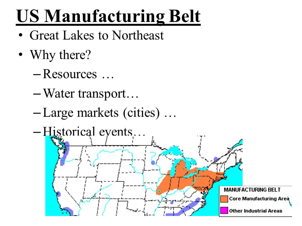 US Manufacturing Belt Great Lakes to Northeast Why there? – Resources … – Water transport… – Large markets (cities) … – Historical events…