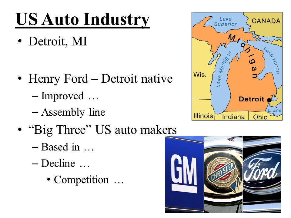 "US Auto Industry Detroit, MI Henry Ford – Detroit native – Improved … – Assembly line ""Big Three"" US auto makers – Based in … – Decline … Competition"