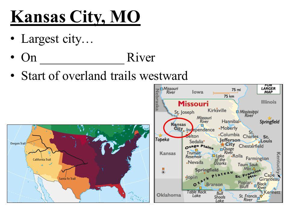 Kansas City, MO Largest city… On _____________ River Start of overland trails westward