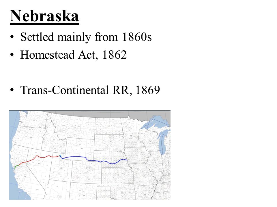 Nebraska Settled mainly from 1860s Homestead Act, 1862 Trans-Continental RR, 1869
