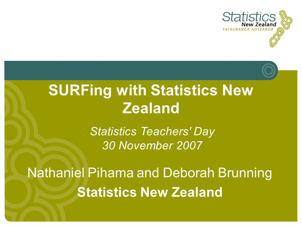 SURFing with Statistics New Zealand Nathaniel Pihama and Deborah Brunning Statistics New Zealand Statistics Teachers' Day 30 November 2007