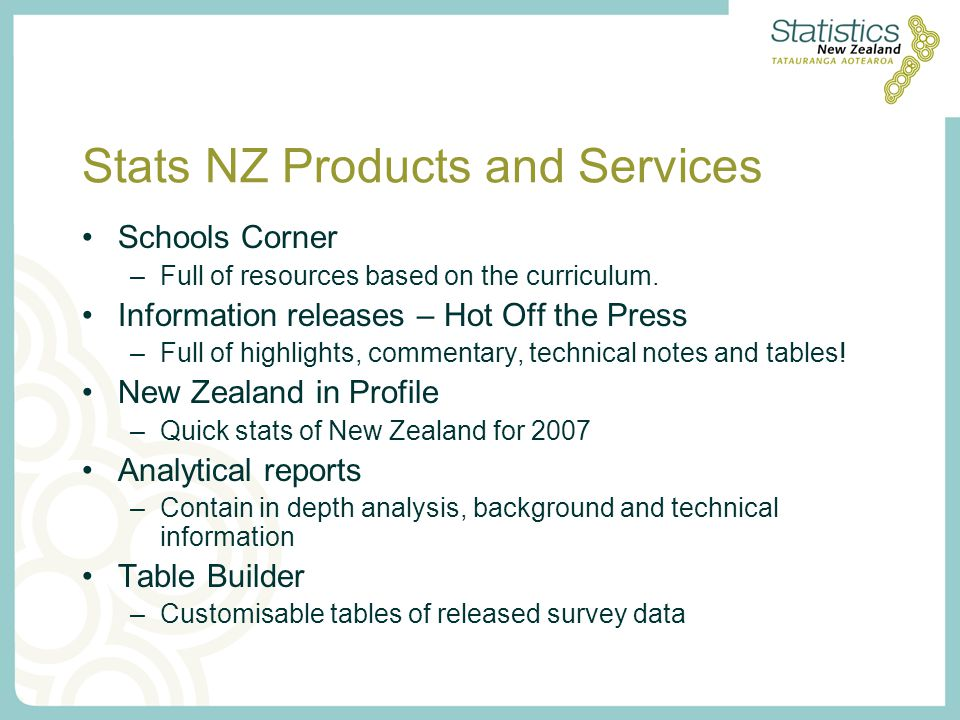 Stats NZ Products and Services Schools Corner –Full of resources based on the curriculum. Information releases – Hot Off the Press –Full of highlights