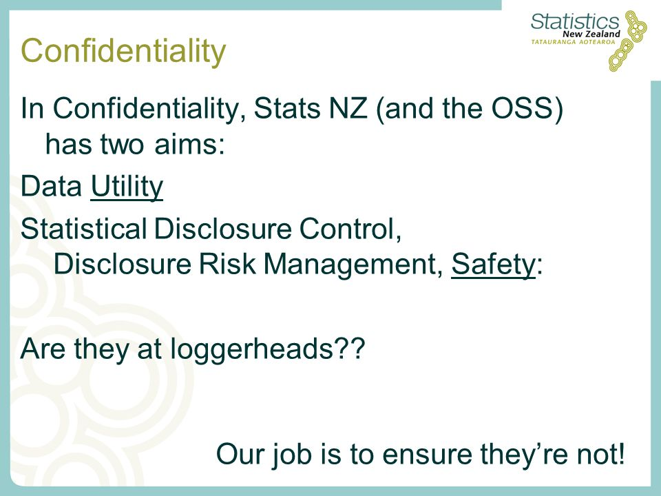 Confidentiality In Confidentiality, Stats NZ (and the OSS) has two aims: Data Utility Statistical Disclosure Control, Disclosure Risk Management, Safe