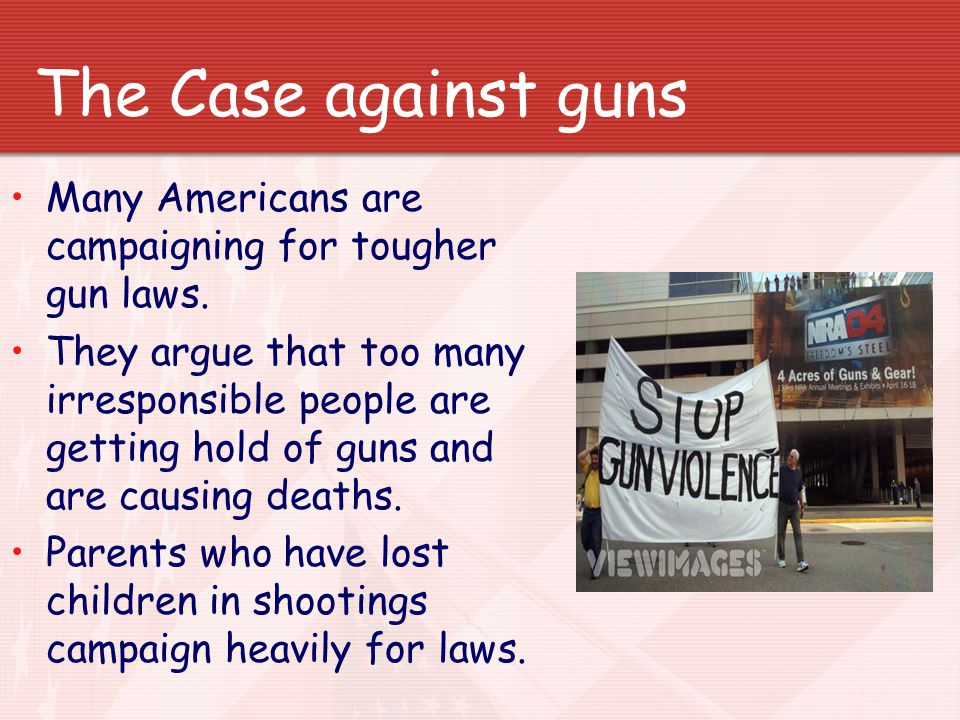 The Case against guns Many Americans are campaigning for tougher gun laws.
