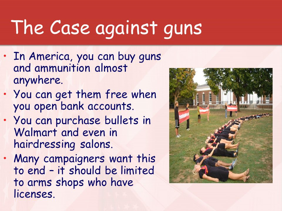 The Case against guns In America, you can buy guns and ammunition almost anywhere.