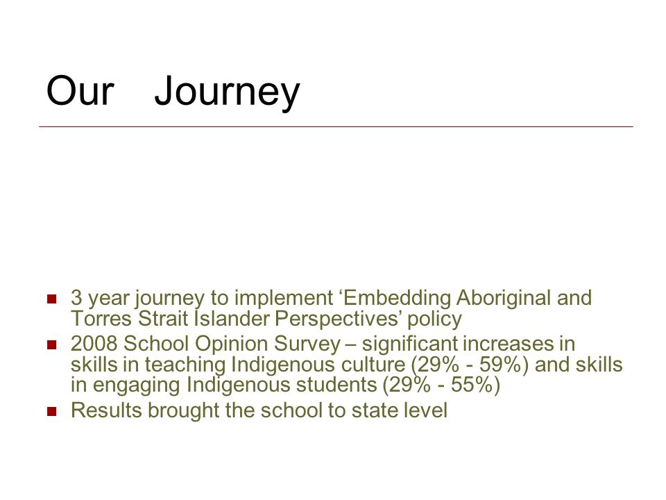 Our Journey 3 year journey to implement 'Embedding Aboriginal and Torres Strait Islander Perspectives' policy 2008 School Opinion Survey – significant increases in skills in teaching Indigenous culture (29% - 59%) and skills in engaging Indigenous students (29% - 55%) Results brought the school to state level