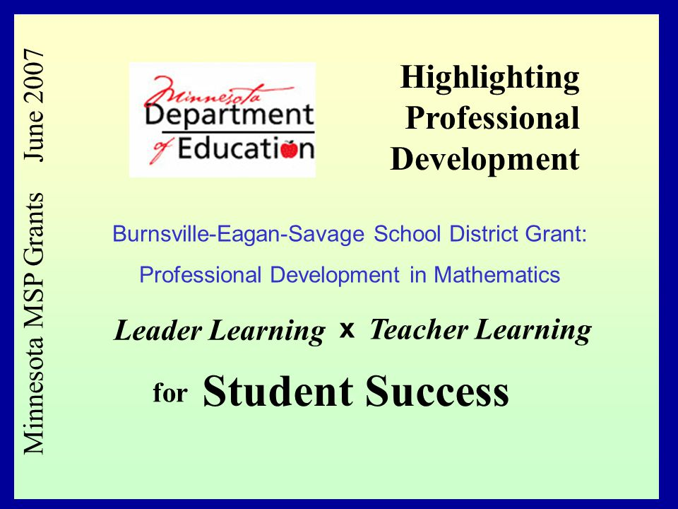 1 Minnesota MSP Grants June 2007 Leader Learning x Teacher Learning for Student Success Highlighting Professional Development Burnsville-Eagan-Savage School District Grant: Professional Development in Mathematics