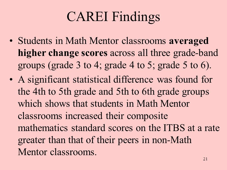 21 CAREI Findings Students in Math Mentor classrooms averaged higher change scores across all three grade-band groups (grade 3 to 4; grade 4 to 5; grade 5 to 6).