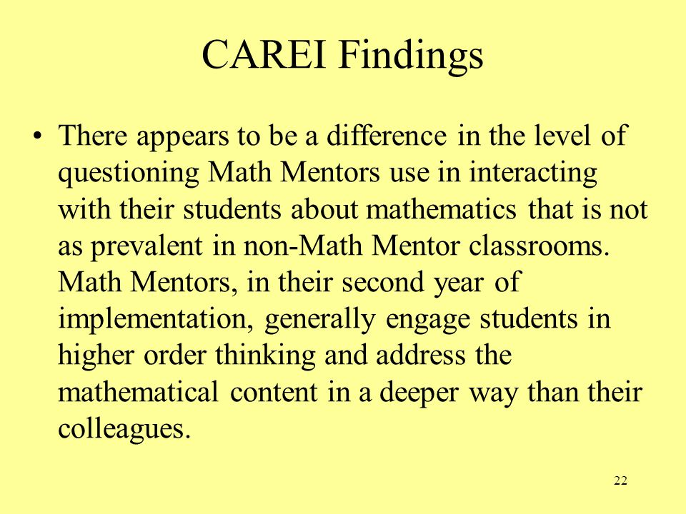 22 CAREI Findings There appears to be a difference in the level of questioning Math Mentors use in interacting with their students about mathematics that is not as prevalent in non-Math Mentor classrooms.